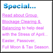 Group Blockage Clearing and Balancing for April to help handle Easter, Passover, Full Moon and the Tax Season